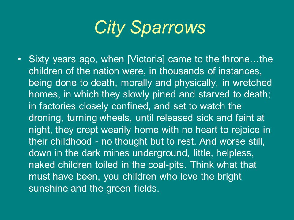 City Sparrows Sixty years ago, when [Victoria] came to the throne…the children of the nation were, in thousands of instances, being done to death, morally and physically, in wretched homes, in which they slowly pined and starved to death; in factories closely confined, and set to watch the droning, turning wheels, until released sick and faint at night, they crept wearily home with no heart to rejoice in their childhood - no thought but to rest.