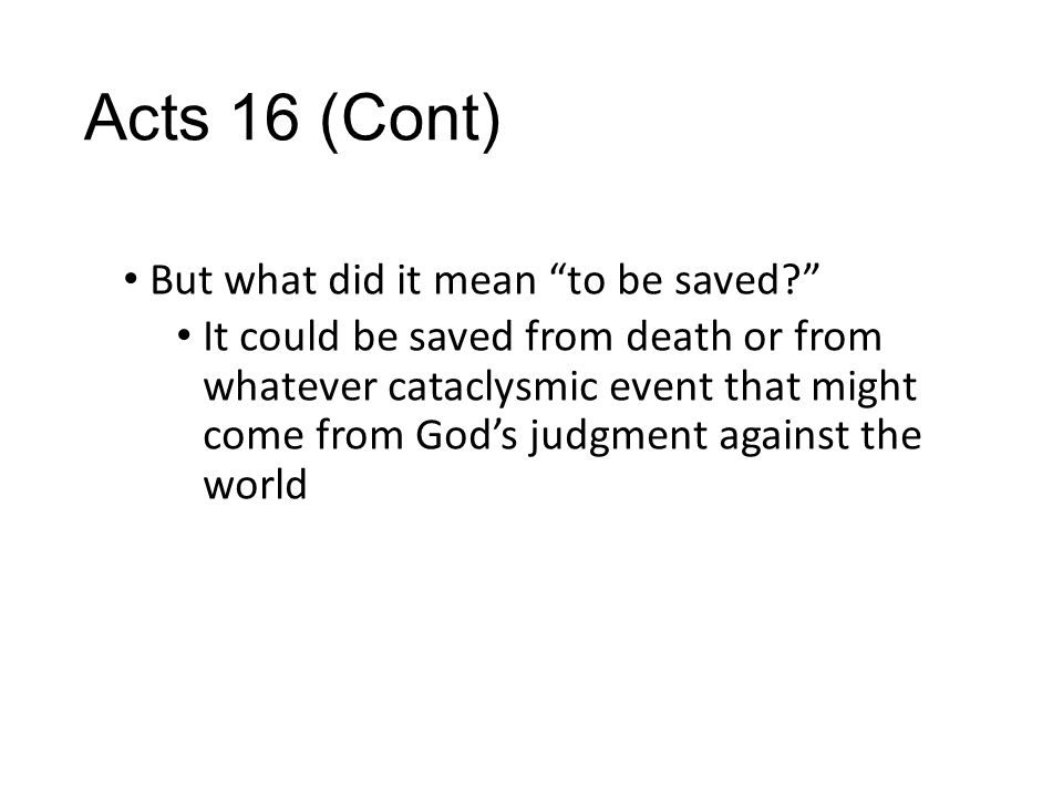 Acts 16 (Cont) But what did it mean to be saved It could be saved from death or from whatever cataclysmic event that might come from God's judgment against the world