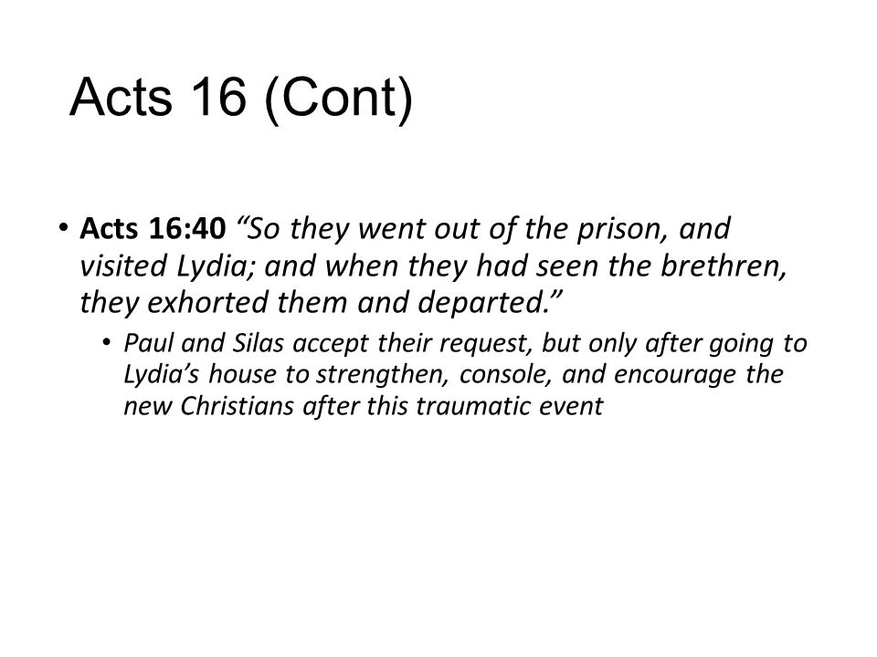 """Acts 16 (Cont) Acts 16:40 """"So they went out of the prison, and visited Lydia; and when they had seen the brethren, they exhorted them and departed."""" P"""