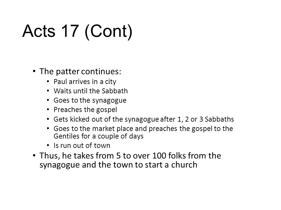 Acts 17 (Cont) The patter continues: Paul arrives in a city Waits until the Sabbath Goes to the synagogue Preaches the gospel Gets kicked out of the synagogue after 1, 2 or 3 Sabbaths Goes to the market place and preaches the gospel to the Gentiles for a couple of days Is run out of town Thus, he takes from 5 to over 100 folks from the synagogue and the town to start a church