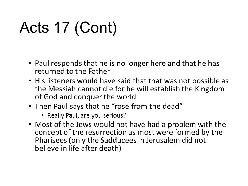 Acts 17 (Cont) Paul responds that he is no longer here and that he has returned to the Father His listeners would have said that that was not possible as the Messiah cannot die for he will establish the Kingdom of God and conquer the world Then Paul says that he rose from the dead Really Paul, are you serious.