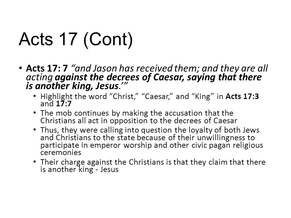 Acts 17 (Cont) Acts 17: 7 and Jason has received them; and they are all acting against the decrees of Caesar, saying that there is another king, Jesus.' Highlight the word Christ, Caesar, and King in Acts 17:3 and 17:7 The mob continues by making the accusation that the Christians all act in opposition to the decrees of Caesar Thus, they were calling into question the loyalty of both Jews and Christians to the state because of their unwillingness to participate in emperor worship and other civic pagan religious ceremonies Their charge against the Christians is that they claim that there is another king - Jesus