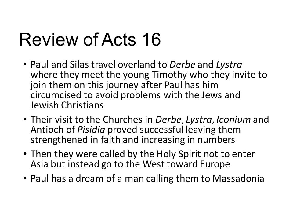 Review of Acts 16 Paul and Silas travel overland to Derbe and Lystra where they meet the young Timothy who they invite to join them on this journey after Paul has him circumcised to avoid problems with the Jews and Jewish Christians Their visit to the Churches in Derbe, Lystra, Iconium and Antioch of Pisidia proved successful leaving them strengthened in faith and increasing in numbers Then they were called by the Holy Spirit not to enter Asia but instead go to the West toward Europe Paul has a dream of a man calling them to Massadonia