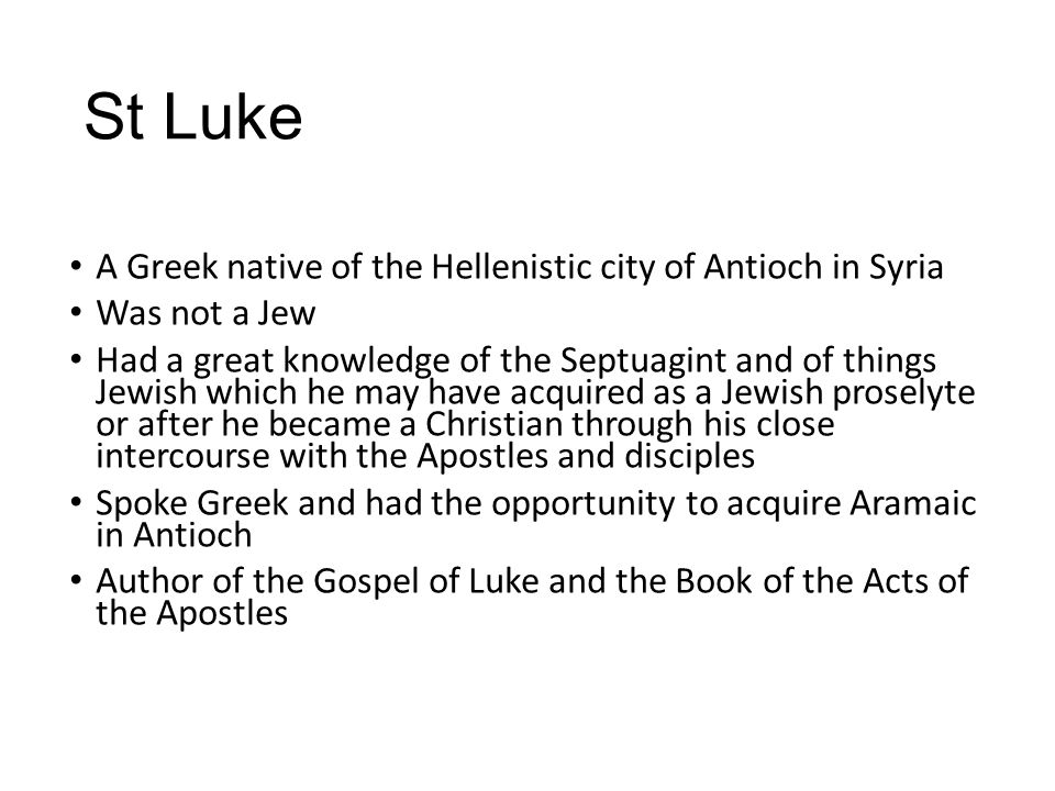 St Luke A Greek native of the Hellenistic city of Antioch in Syria Was not a Jew Had a great knowledge of the Septuagint and of things Jewish which he