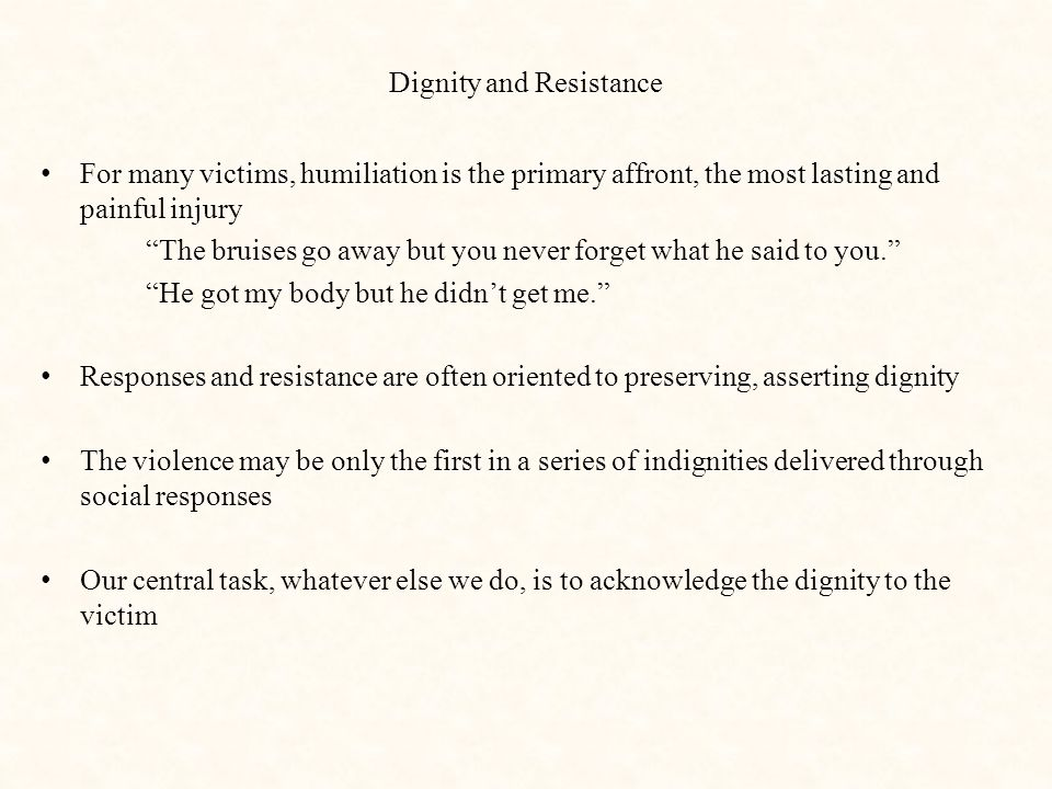 """Dignity and Resistance For many victims, humiliation is the primary affront, the most lasting and painful injury """"The bruises go away but you never fo"""