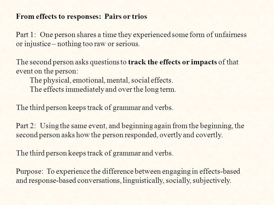 From effects to responses: Pairs or trios Part 1: One person shares a time they experienced some form of unfairness or injustice – nothing too raw or