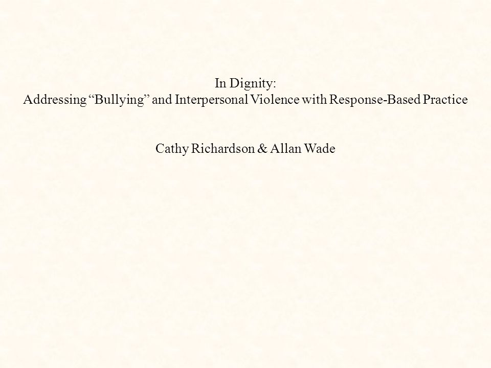 """In Dignity: Addressing """"Bullying"""" and Interpersonal Violence with Response-Based Practice Cathy Richardson & Allan Wade"""