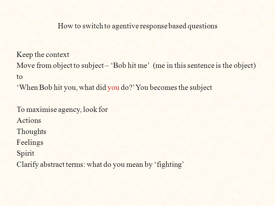 How to switch to agentive response based questions Keep the context Move from object to subject – 'Bob hit me' (me in this sentence is the object) to