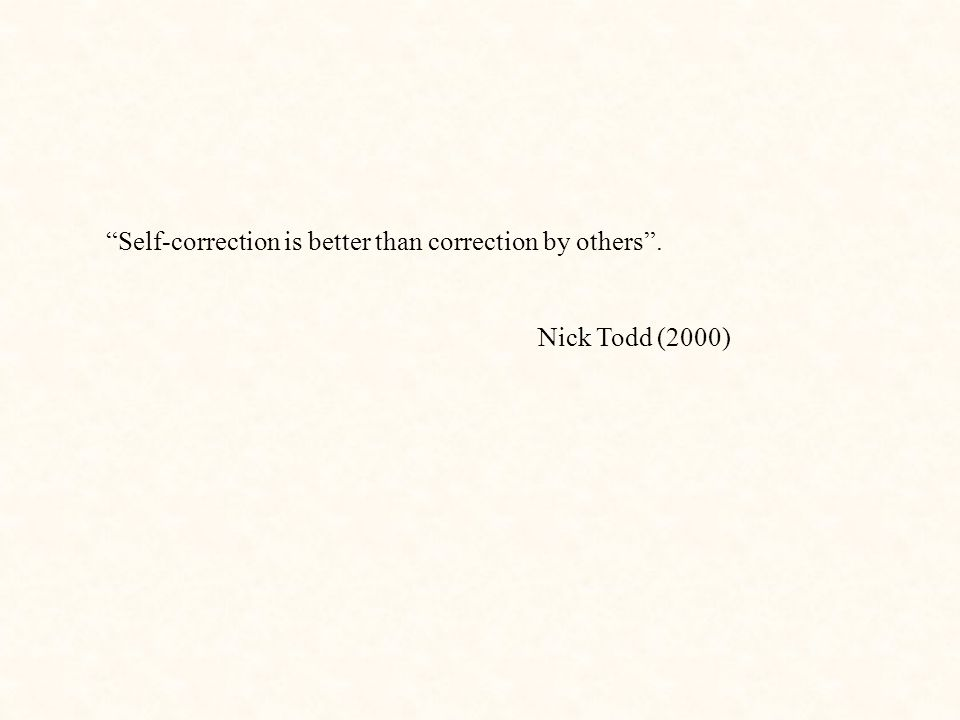 """""""Self-correction is better than correction by others"""". Nick Todd (2000)"""
