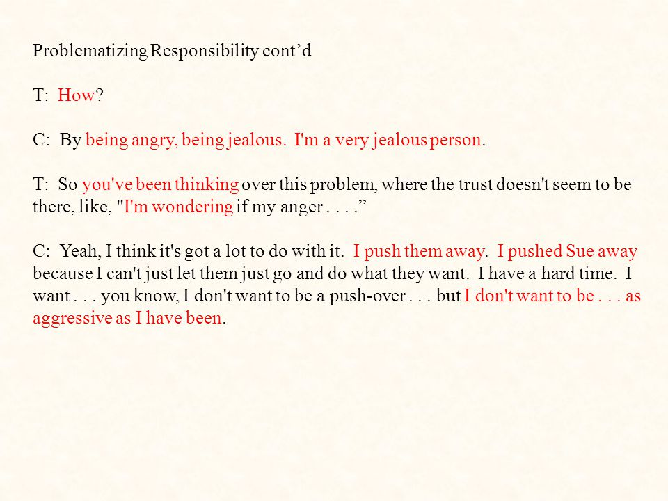 Problematizing Responsibility cont'd T: How? C: By being angry, being jealous. I'm a very jealous person. T: So you've been thinking over this problem
