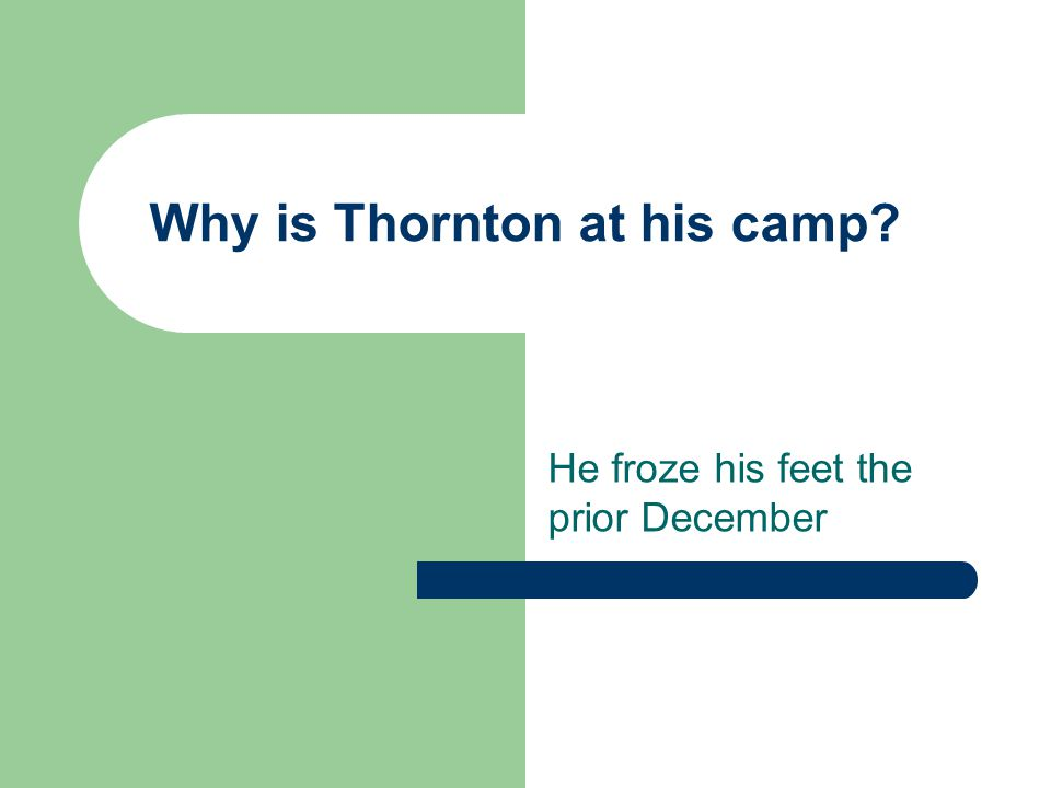 Why is Thornton at his camp? He froze his feet the prior December