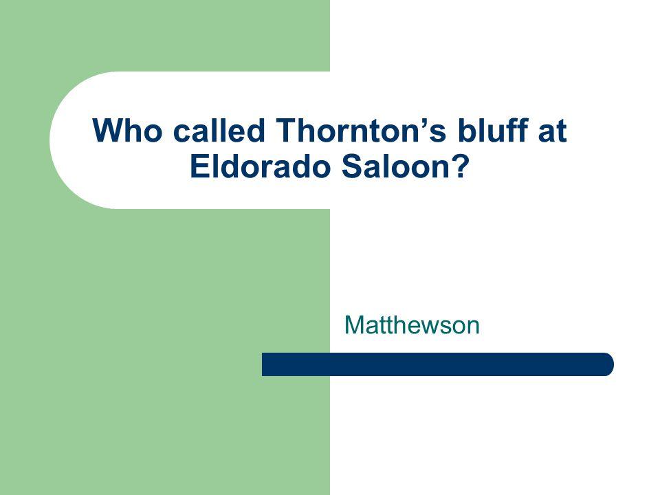 Who called Thornton's bluff at Eldorado Saloon Matthewson