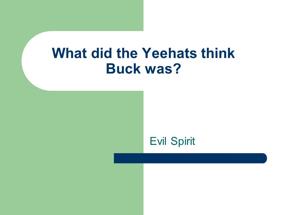 What did the Yeehats think Buck was? Evil Spirit