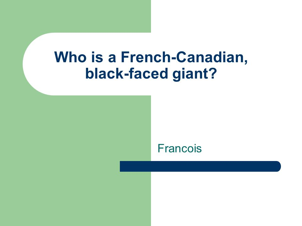 Who is a French-Canadian, black-faced giant? Francois