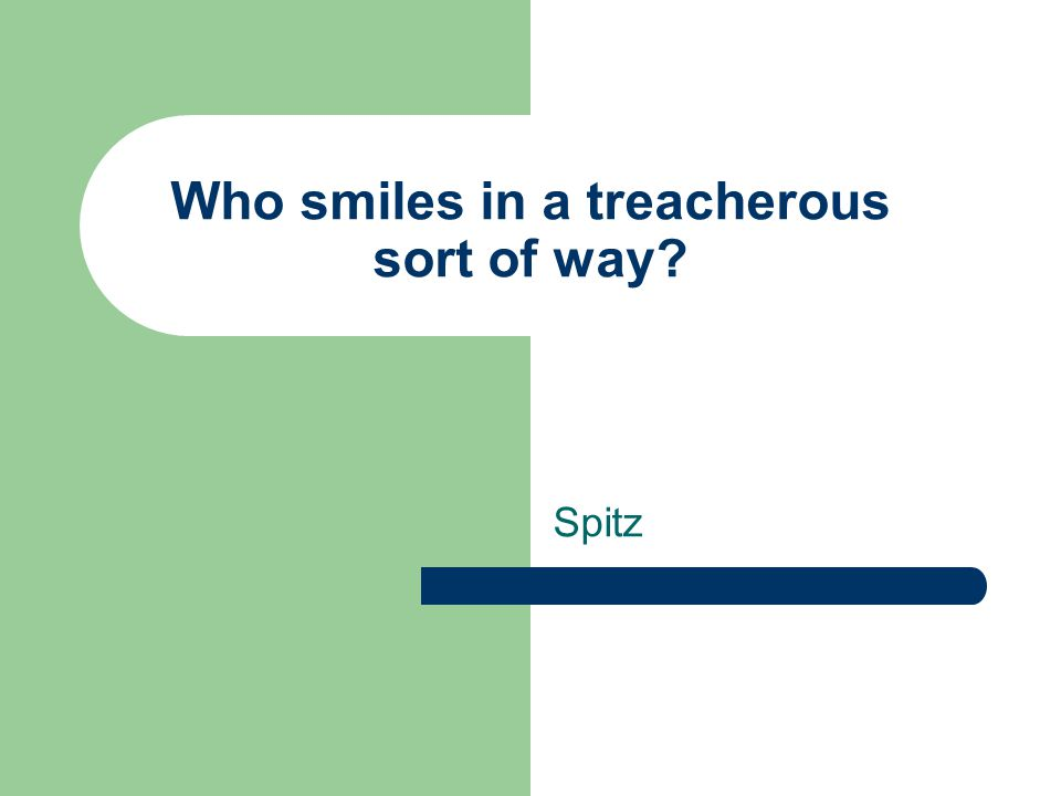 Who smiles in a treacherous sort of way Spitz