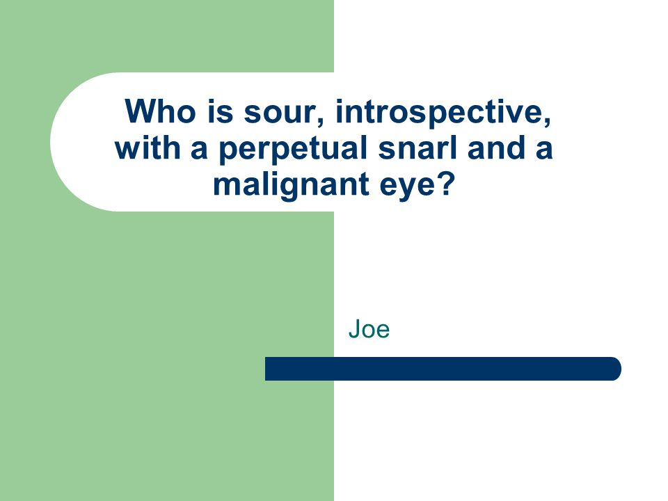 Who is sour, introspective, with a perpetual snarl and a malignant eye? Joe