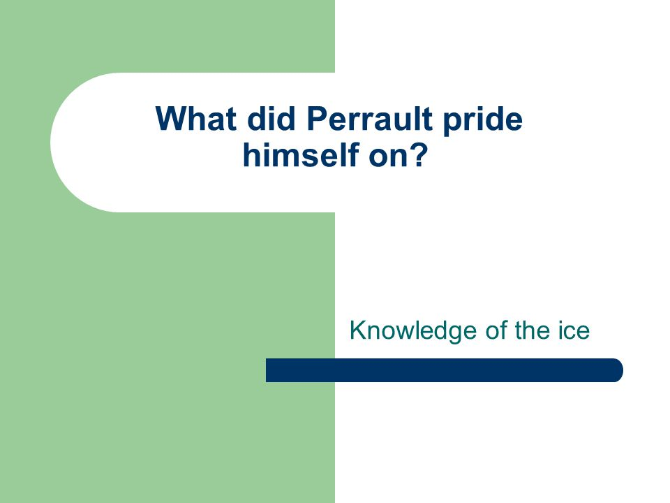 What did Perrault pride himself on? Knowledge of the ice