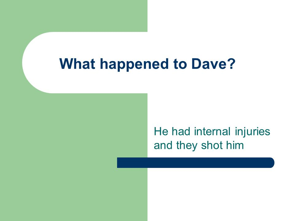 What happened to Dave? He had internal injuries and they shot him