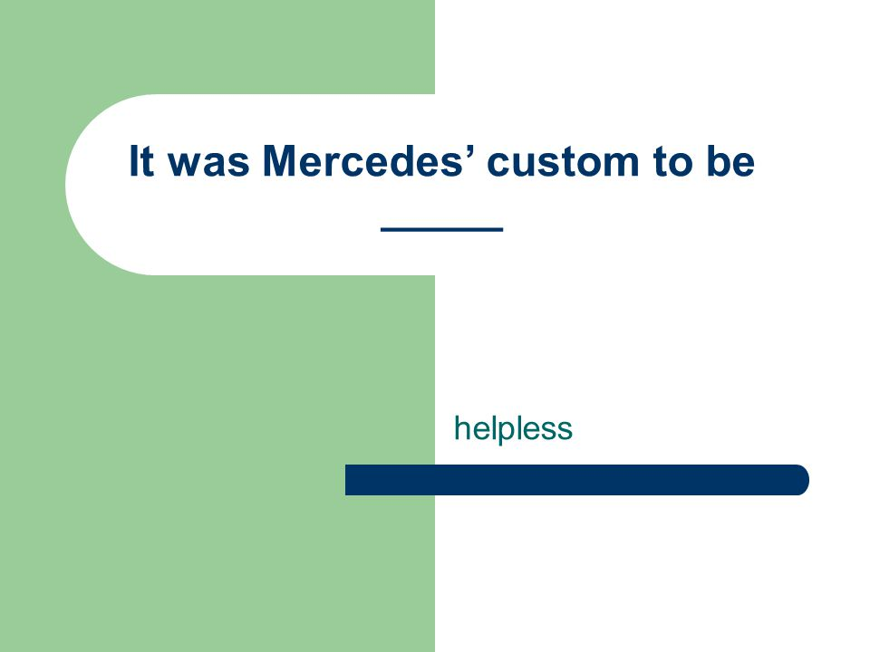 It was Mercedes' custom to be _____ helpless