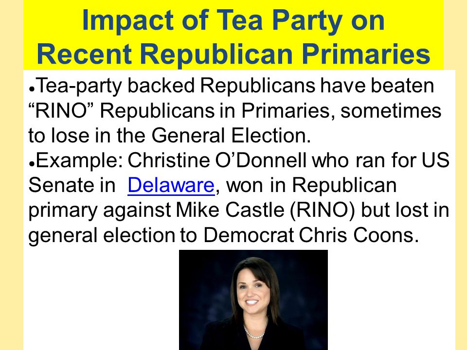 "Impact of Tea Party on Recent Republican Primaries ● Tea-party backed Republicans have beaten ""RINO"" Republicans in Primaries, sometimes to lose in th"