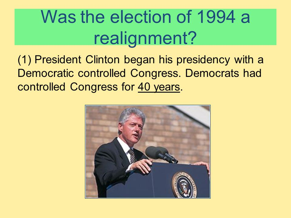 Was the election of 1994 a realignment? (1) President Clinton began his presidency with a Democratic controlled Congress. Democrats had controlled Con