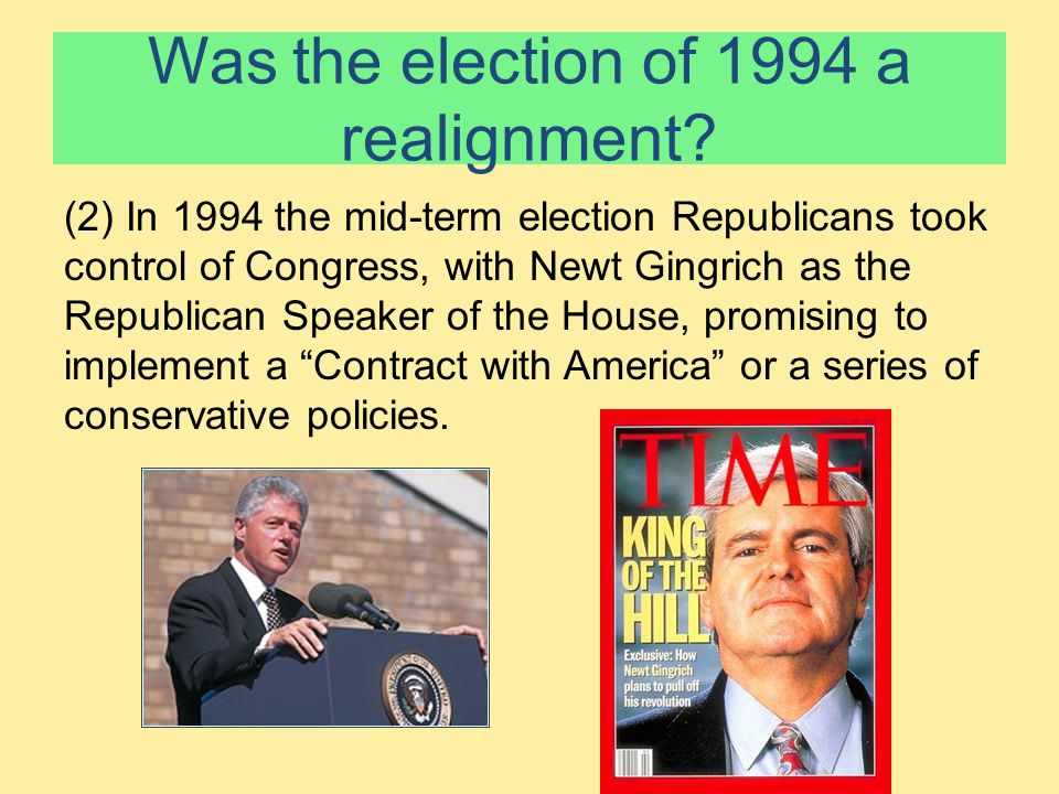 Was the election of 1994 a realignment? (2) In 1994 the mid-term election Republicans took control of Congress, with Newt Gingrich as the Republican S
