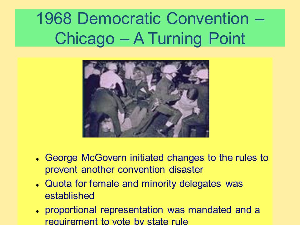 1968 Democratic Convention – Chicago – A Turning Point ● George McGovern initiated changes to the rules to prevent another convention disaster ● Quota