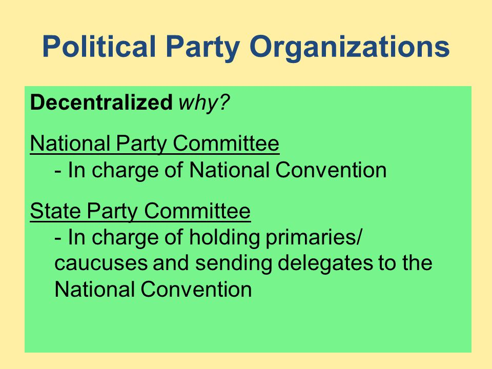 Political Party Organizations Decentralized why? National Party Committee - In charge of National Convention State Party Committee - In charge of hold