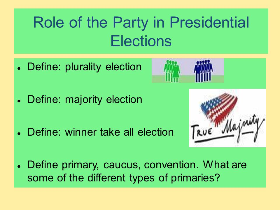 Role of the Party in Presidential Elections ● Define: plurality election ● Define: majority election ● Define: winner take all election ● Define prima