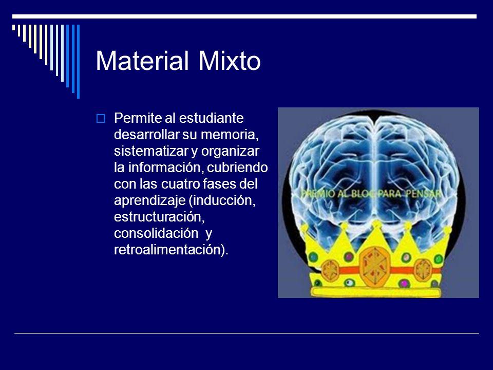 Material Mixto  Permite al estudiante desarrollar su memoria, sistematizar y organizar la información, cubriendo con las cuatro fases del aprendizaje (inducción, estructuración, consolidación y retroalimentación).