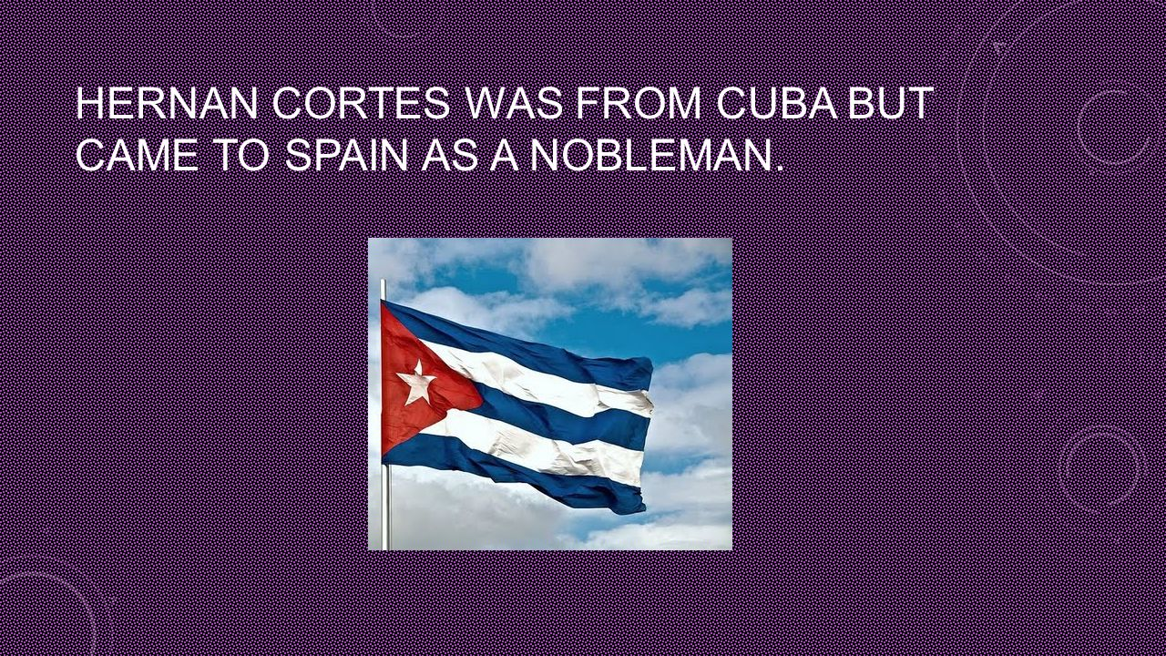 HERNAN CORTES WAS FROM CUBA BUT CAME TO SPAIN AS A NOBLEMAN.