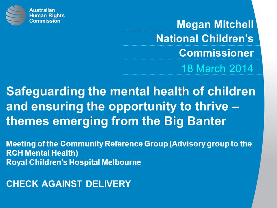 Megan Mitchell National Children's Commissioner 18 March 2014 Safeguarding the mental health of children and ensuring the opportunity to thrive – themes emerging from the Big Banter Meeting of the Community Reference Group (Advisory group to the RCH Mental Health) Royal Children's Hospital Melbourne CHECK AGAINST DELIVERY
