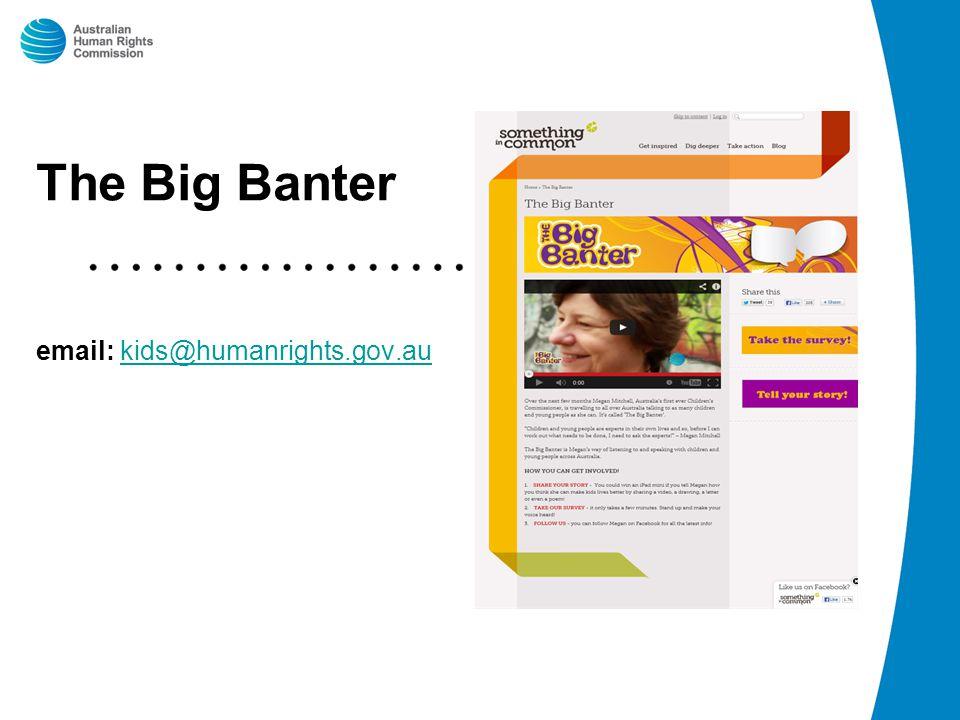 The Big Banter email: kids@humanrights.gov.aukids@humanrights.gov.au