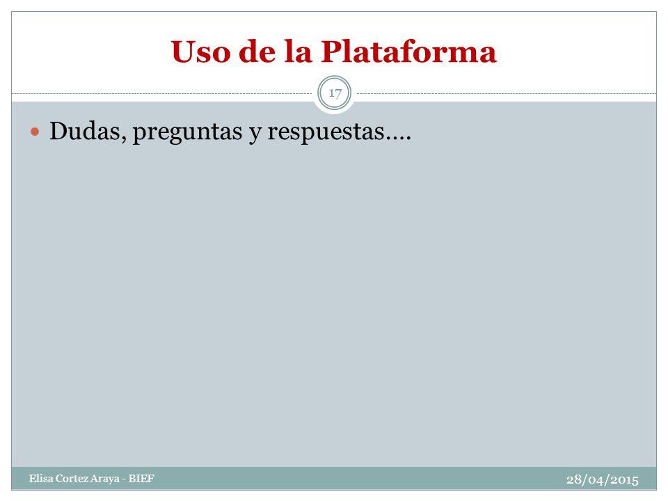 Uso de la Plataforma 28/04/2015 Elisa Cortez Araya - BIEF 17 Dudas, preguntas y respuestas….