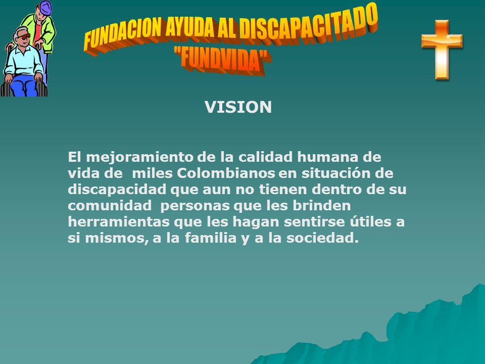 VISION El mejoramiento de la calidad humana de vida de miles Colombianos en situación de discapacidad que aun no tienen dentro de su comunidad personas que les brinden herramientas que les hagan sentirse útiles a si mismos, a la familia y a la sociedad.