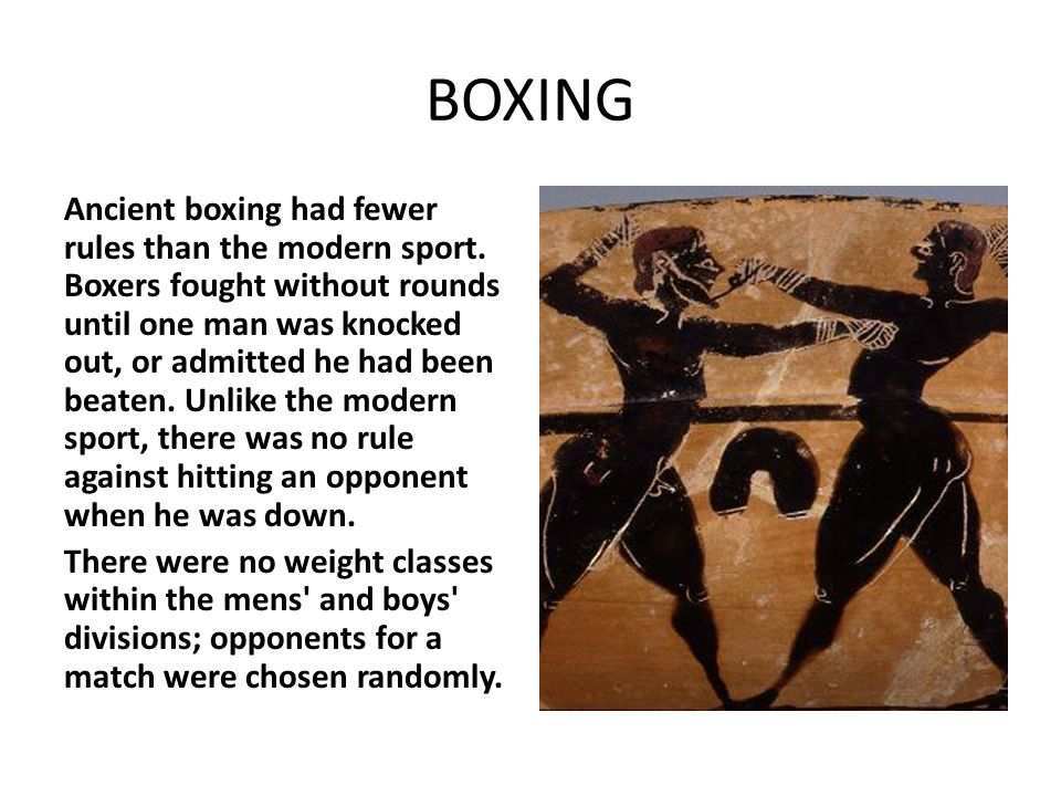 BOXING Ancient boxing had fewer rules than the modern sport. Boxers fought without rounds until one man was knocked out, or admitted he had been beate