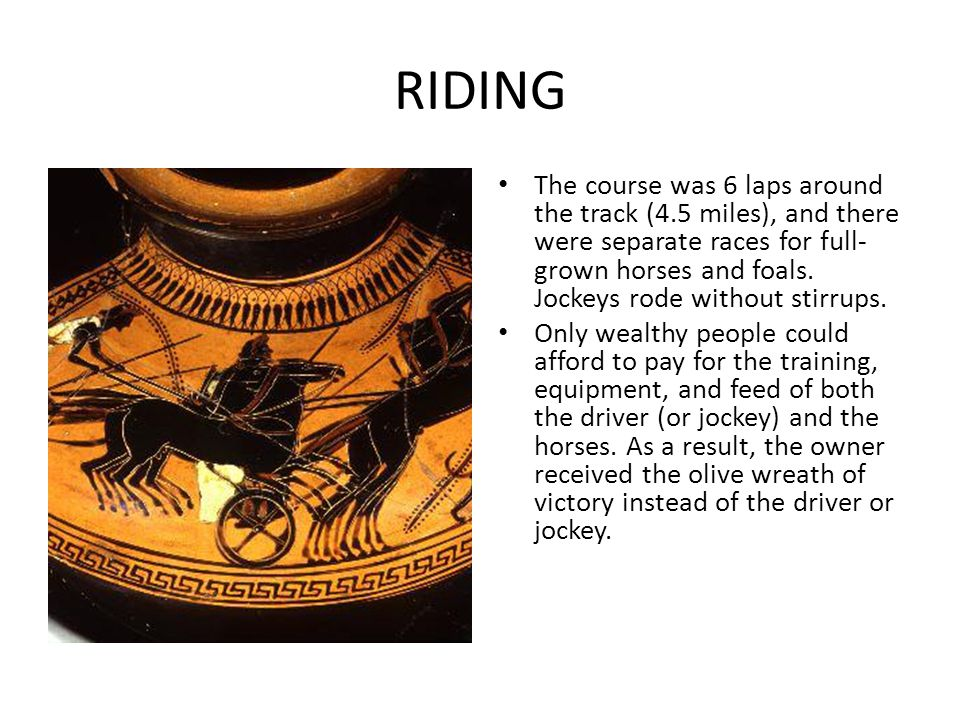 RIDING The course was 6 laps around the track (4.5 miles), and there were separate races for full- grown horses and foals. Jockeys rode without stirru