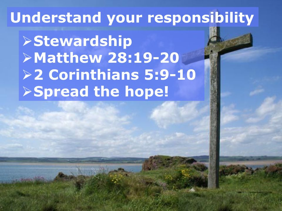 Understand your responsibility  Stewardship  Matthew 28:19-20  2 Corinthians 5:9-10  Spread the hope!