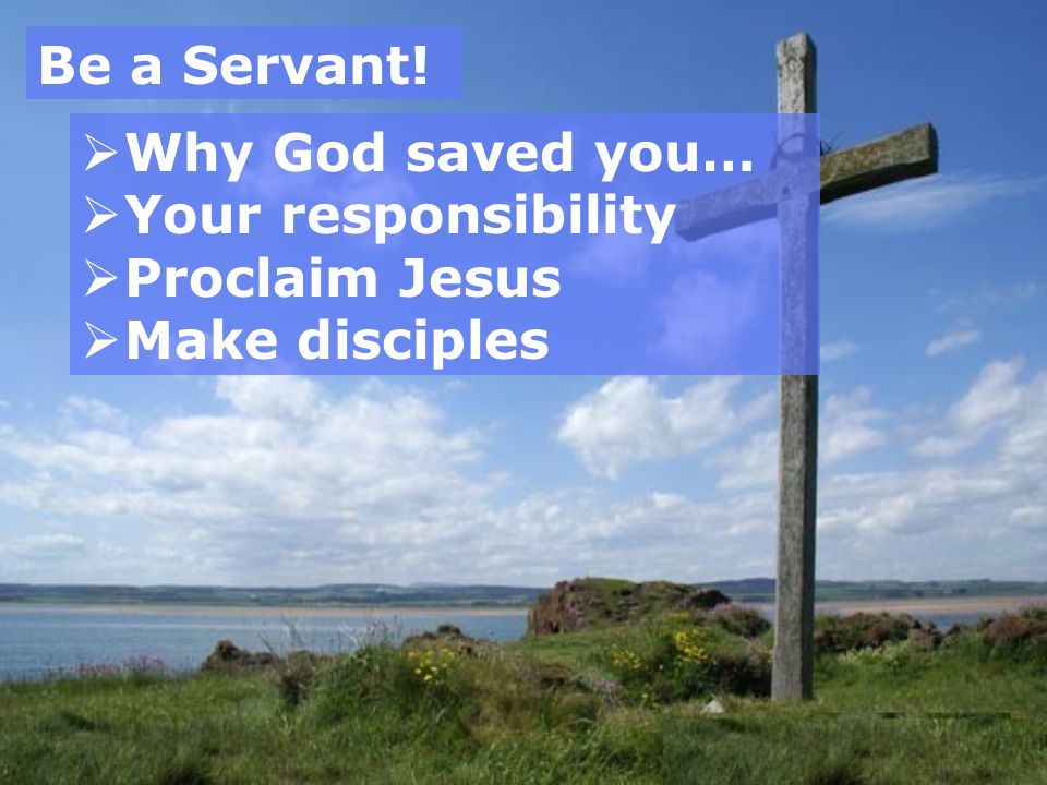 Be a Servant!  Why God saved you…  Your responsibility  Proclaim Jesus  Make disciples