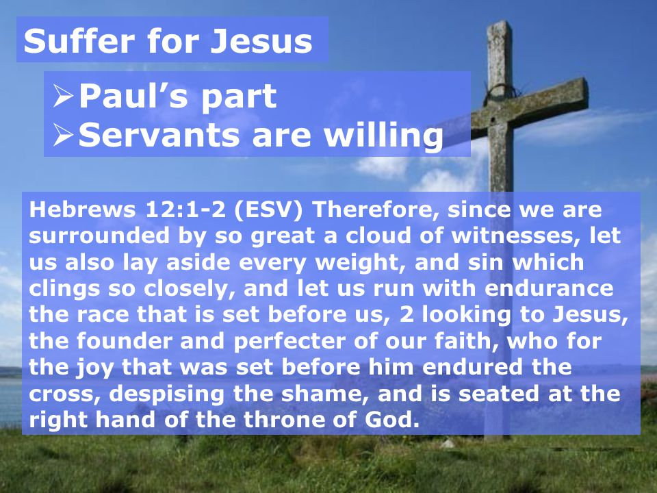 Suffer for Jesus  Paul's part  Servants are willing Hebrews 12:1-2 (ESV) Therefore, since we are surrounded by so great a cloud of witnesses, let us also lay aside every weight, and sin which clings so closely, and let us run with endurance the race that is set before us, 2 looking to Jesus, the founder and perfecter of our faith, who for the joy that was set before him endured the cross, despising the shame, and is seated at the right hand of the throne of God.