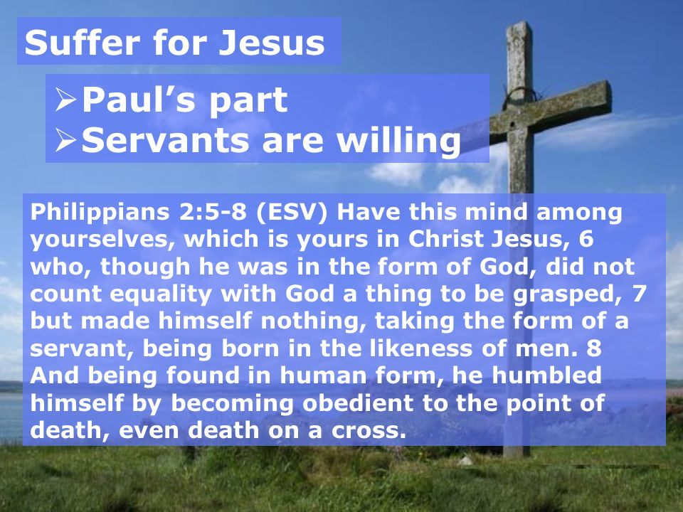 Suffer for Jesus  Paul's part  Servants are willing Philippians 2:5-8 (ESV) Have this mind among yourselves, which is yours in Christ Jesus, 6 who, though he was in the form of God, did not count equality with God a thing to be grasped, 7 but made himself nothing, taking the form of a servant, being born in the likeness of men.