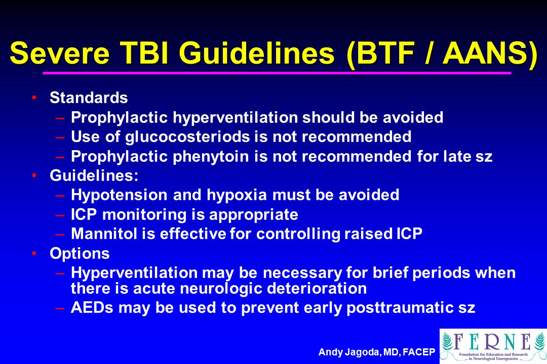 Andy Jagoda, MD, FACEP Severe TBI Guidelines (BTF / AANS) Standards –Prophylactic hyperventilation should be avoided –Use of glucocosteriods is not recommended –Prophylactic phenytoin is not recommended for late sz Guidelines: –Hypotension and hypoxia must be avoided –ICP monitoring is appropriate –Mannitol is effective for controlling raised ICP Options –Hyperventilation may be necessary for brief periods when there is acute neurologic deterioration –AEDs may be used to prevent early posttraumatic sz
