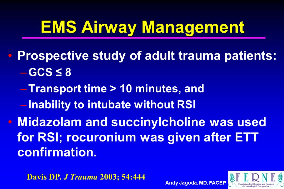 Andy Jagoda, MD, FACEP EMS Airway Management Prospective study of adult trauma patients: –GCS ≤ 8 –Transport time > 10 minutes, and –Inability to intubate without RSI Midazolam and succinylcholine was used for RSI; rocuronium was given after ETT confirmation.