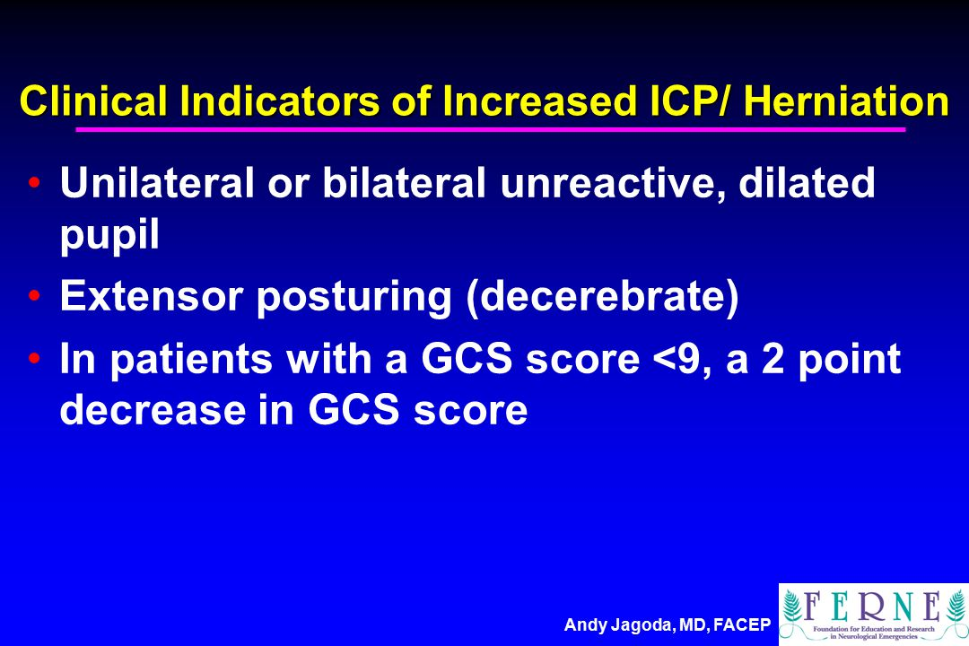 Andy Jagoda, MD, FACEP Clinical Indicators of Increased ICP/ Herniation Unilateral or bilateral unreactive, dilated pupil Extensor posturing (decerebrate) In patients with a GCS score <9, a 2 point decrease in GCS score