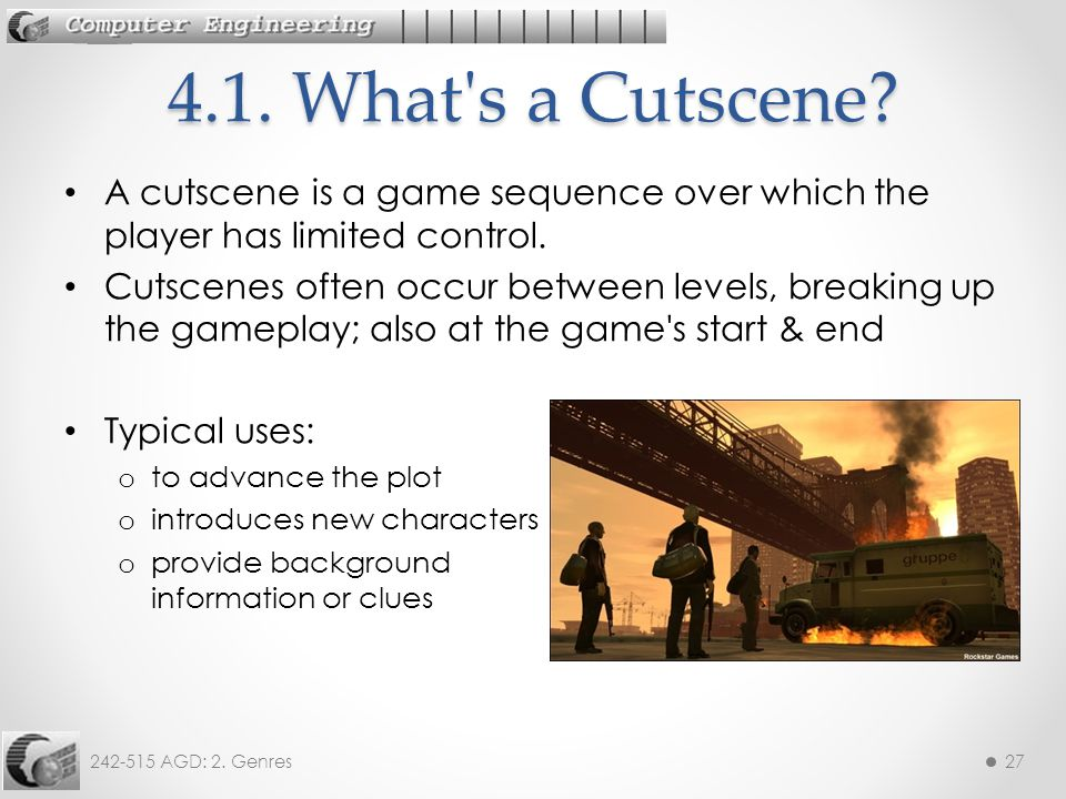 242-515 AGD: 2. Genres27 A cutscene is a game sequence over which the player has limited control.