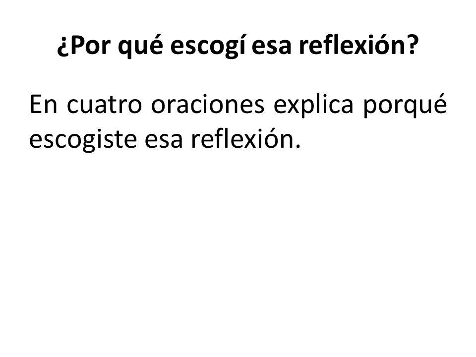 ¿Por qué escogí esa reflexión En cuatro oraciones explica porqué escogiste esa reflexión.