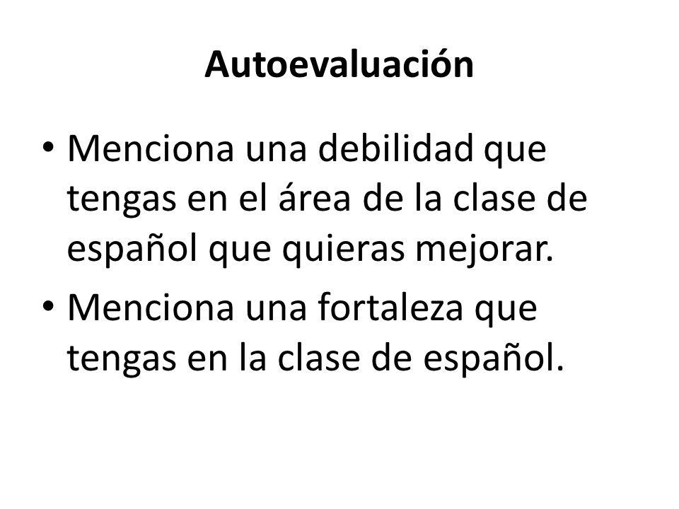Autoevaluación Menciona una debilidad que tengas en el área de la clase de español que quieras mejorar.