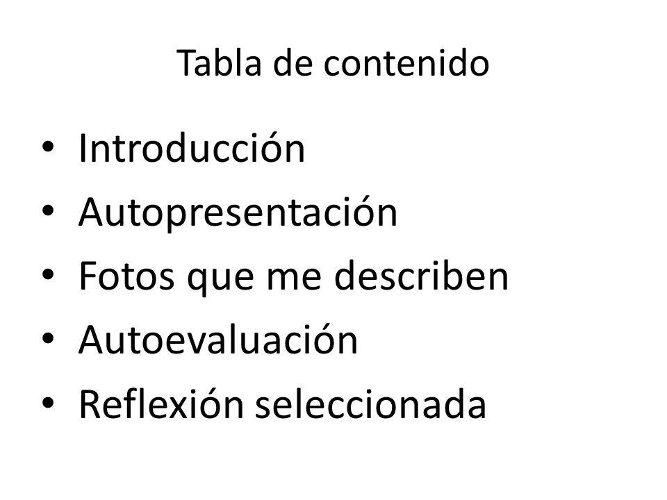 Tabla de contenido Introducción Autopresentación Fotos que me describen Autoevaluación Reflexión seleccionada