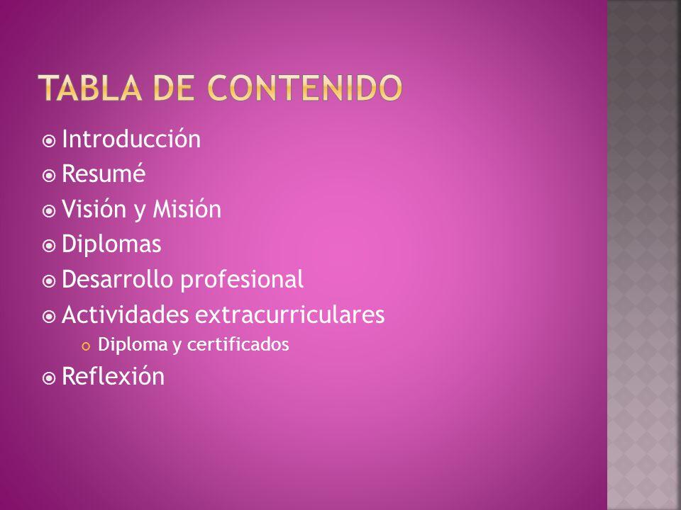  Introducción  Resumé  Visión y Misión  Diplomas  Desarrollo profesional  Actividades extracurriculares Diploma y certificados  Reflexión