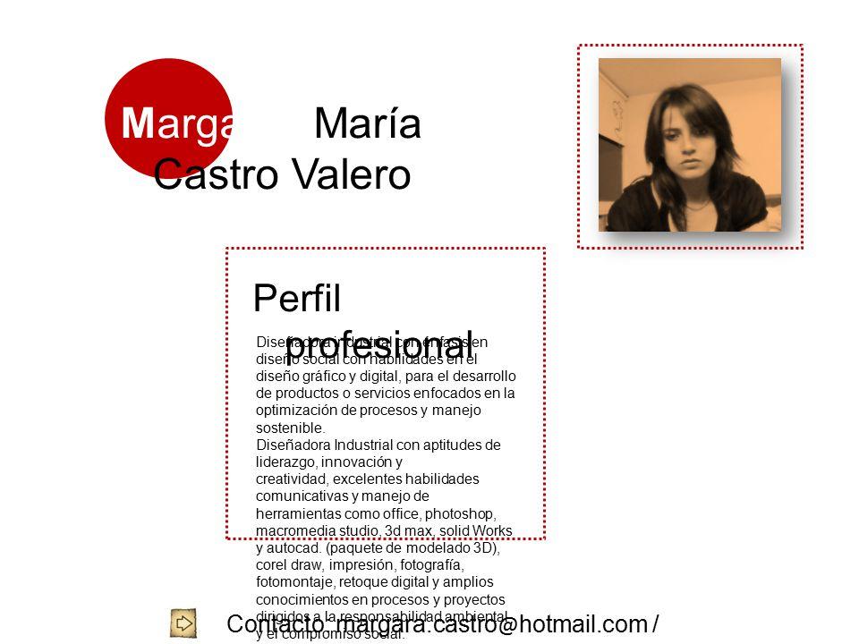 Margarita María Castro Valero Perfil profesional Diseñadora industrial con énfasis en diseño social con habilidades en el diseño gráfico y digital, para el desarrollo de productos o servicios enfocados en la optimización de procesos y manejo sostenible.